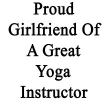 Proud Girlfriend Of A Great Yoga Instructor  by supernova23