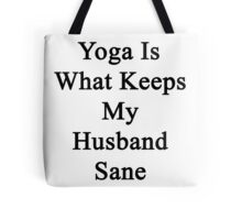 Yoga Is What Keeps My Husband Sane  Tote Bag