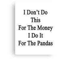 I Don't Do This For The Money I Do It For The Pandas  Canvas Print