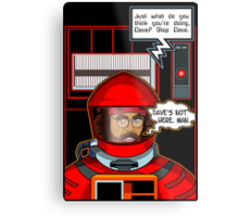 Sorry Hal, Dave's not here. Metal Print