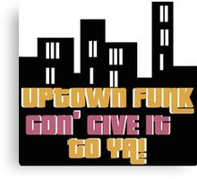 UPTOWN FUNK GON' GIVE IT TO YA!  Canvas Print