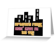UPTOWN FUNK GON' GIVE IT TO YA!  Greeting Card