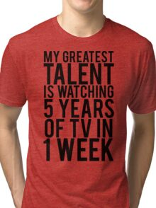 My Greatest Talent Is Watching 5 Years Worth Of TV In 1 Week Tri-blend T-Shirt