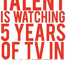 My Greatest Talent Is Watching 5 Years Worth Of TV In 1 Week by mralan