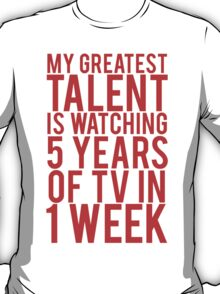 My Greatest Talent Is Watching 5 Years Worth Of TV In 1 Week T-Shirt