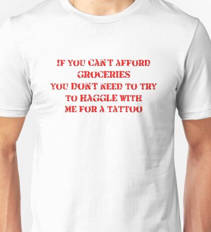 If you can't afford groceries, you don't need to haggle with me for a tattoo Unisex T-Shirt