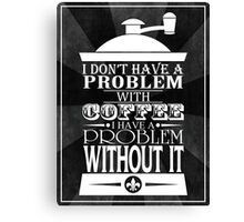 I Don't Have A Problem With Coffee...  Canvas Print