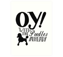 Oy With The Poodles Already! Art Print