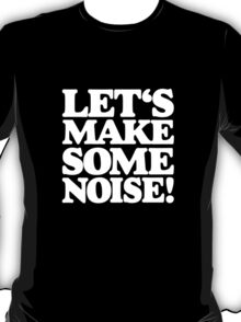Let's Make Some Noise! T-Shirt