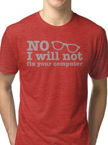 No, I will NOT fix your computer! with nerdy glasses Tri-blend T-Shirt