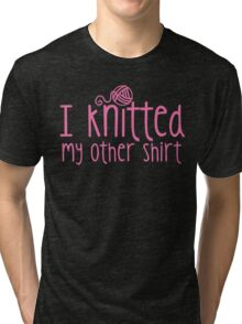 I knitted my other shirt in pink Tri-blend T-Shirt