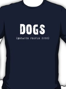 DOGS Because People Suck Shirts, Stickers, Skins, Cases, Totes, Mugs, Cards T-Shirt