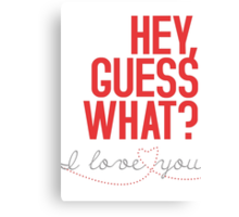 HEY, GUESS WHAT? I love you! Canvas Print