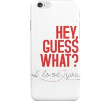 HEY, GUESS WHAT? I love you! iPhone Case/Skin