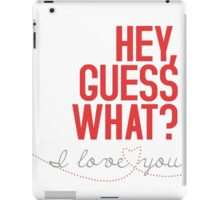 HEY, GUESS WHAT? I love you! iPad Case/Skin