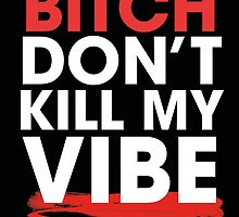 BITCH DON'T KILL MY VIBE by raeuberstochter