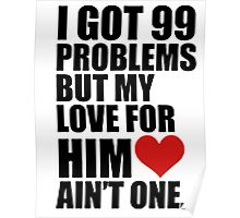 I GOT 99 PROBLEMS, BUT MY LOVE FOR HIM AINT ONE Poster