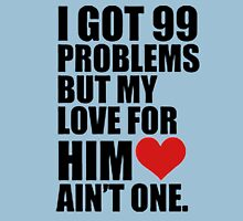 I GOT 99 PROBLEMS, BUT MY LOVE FOR HIM AINT ONE T-Shirt