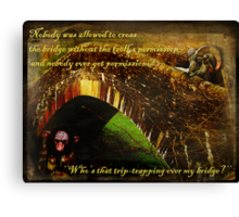 Who's That Trip-trapping Over My Bridge? Canvas Print