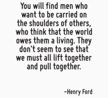 You will find men who want to be carried on the shoulders of others, who think that the world owes them a living. They don't seem to see that we must all lift together and pull together. T-Shirt