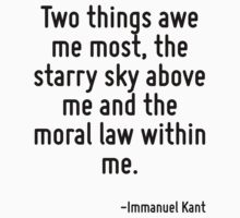 Two things awe me most, the starry sky above me and the moral law within me. by Quotr