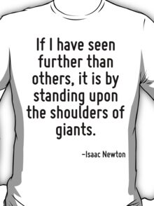 If I have seen further than others, it is by standing upon the shoulders of giants. T-Shirt