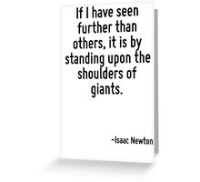 If I have seen further than others, it is by standing upon the shoulders of giants. Greeting Card
