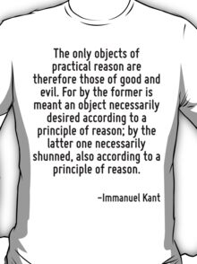The only objects of practical reason are therefore those of good and evil. For by the former is meant an object necessarily desired according to a principle of reason; by the latter one necessarily s T-Shirt