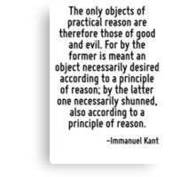 The only objects of practical reason are therefore those of good and evil. For by the former is meant an object necessarily desired according to a principle of reason; by the latter one necessarily s Canvas Print
