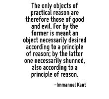 The only objects of practical reason are therefore those of good and evil. For by the former is meant an object necessarily desired according to a principle of reason; by the latter one necessarily s Photographic Print