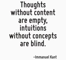 Thoughts without content are empty, intuitions without concepts are blind. by Quotr