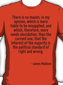 There is no maxim, in my opinion, which is more liable to be misapplied, and which, therefore, more needs elucidation, than the current one, that the interest of the majority is the political standar T-Shirt