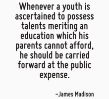 Whenever a youth is ascertained to possess talents meriting an education which his parents cannot afford, he should be carried forward at the public expense. by Quotr