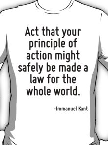 Act that your principle of action might safely be made a law for the whole world. T-Shirt