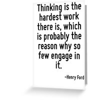 Thinking is the hardest work there is, which is probably the reason why so few engage in it. Greeting Card