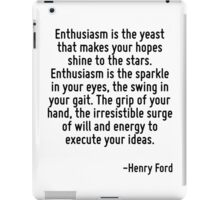 Enthusiasm is the yeast that makes your hopes shine to the stars. Enthusiasm is the sparkle in your eyes, the swing in your gait. The grip of your hand, the irresistible surge of will and energy to e iPad Case/Skin
