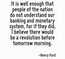 It is well enough that people of the nation do not understand our banking and monetary system, for if they did, I believe there would be a revolution before tomorrow morning. by Quotr