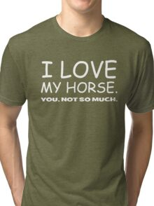 I LOVE MY HORSE. you, not so much.  Tri-blend T-Shirt