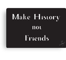 Make History, Not Friends Canvas Print