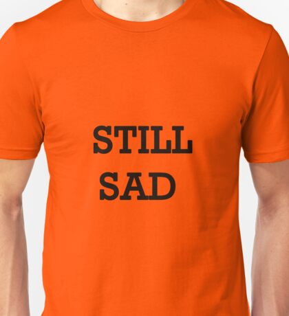 Still Sad! Unisex T-Shirt