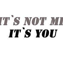 It`s not me it`s you! by Vitalia