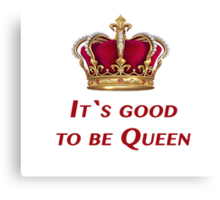 It`s good to be Queen! Canvas Print