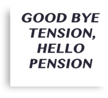 Good bye Tension, Hello Pension Canvas Print