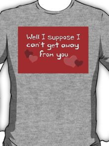 I can't get away from you! Funny Valentine design T-Shirt