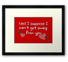 I can't get away from you! Funny Valentine design Framed Print
