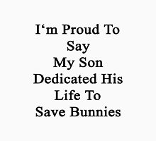 I'm Proud To Say My Son Dedicated His Life To Save Bunnies  Unisex T-Shirt