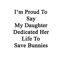 I'm Proud To Say My Daughter Dedicated Her Life To Save Bunnies  Photographic Print