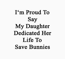 I'm Proud To Say My Daughter Dedicated Her Life To Save Bunnies  Unisex T-Shirt