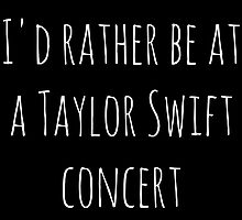 I'd rather be at a Taylor Swift concert (white) by teatimetay13