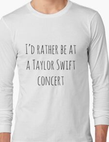 I'd rather be at a Taylor Swift concert Long Sleeve T-Shirt